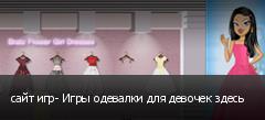 сайт игр- Игры одевалки для девочек здесь