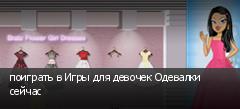 поиграть в Игры для девочек Одевалки сейчас