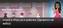 играй в Игры для девочек Одевалки на выбор