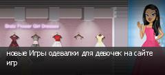 новые Игры одевалки для девочек на сайте игр