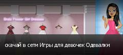 скачай в сети Игры для девочек Одевалки