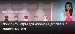 поиск игр- Игры для девочек Одевалки на нашем портале