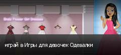 играй в Игры для девочек Одевалки