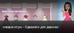клевые игры - Одевалки для девочек