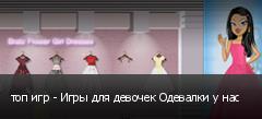 топ игр - Игры для девочек Одевалки у нас