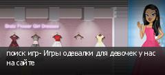 поиск игр- Игры одевалки для девочек у нас на сайте