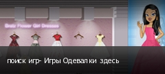 поиск игр- Игры Одевалки  здесь