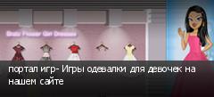 портал игр- Игры одевалки для девочек на нашем сайте