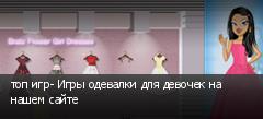 топ игр- Игры одевалки для девочек на нашем сайте