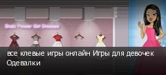 все клевые игры онлайн Игры для девочек Одевалки