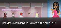 все Игры для девочек Одевалки с друзьями