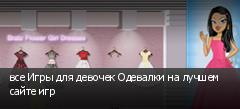 все Игры для девочек Одевалки на лучшем сайте игр