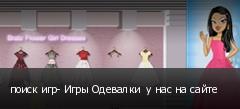 поиск игр- Игры Одевалки  у нас на сайте