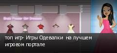 топ игр- Игры Одевалки  на лучшем игровом портале