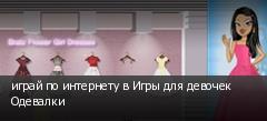 играй по интернету в Игры для девочек Одевалки