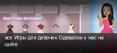 все Игры для девочек Одевалки у нас на сайте