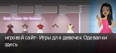 игровой сайт- Игры для девочек Одевалки здесь