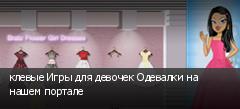 клевые Игры для девочек Одевалки на нашем портале