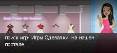 поиск игр- Игры Одевалки  на нашем портале