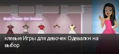 клевые Игры для девочек Одевалки на выбор