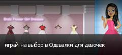 играй на выбор в Одевалки для девочек