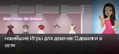 новейшие Игры для девочек Одевалки в сети