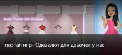 портал игр- Одевалки для девочек у нас