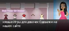 клевые Игры для девочек Одевалки на нашем сайте