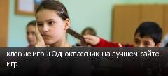 клевые игры Одноклассник на лучшем сайте игр