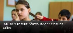 портал игр- игры Одноклассник у нас на сайте
