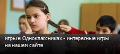 игры в Одноклассниках - интересные игры на нашем сайте