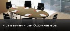играть в мини игры - Оффисные игры