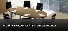 играй на нашем сайте игры для офиса