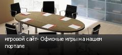игровой сайт- Офисные игры на нашем портале