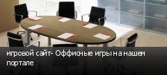 игровой сайт- Оффисные игры на нашем портале