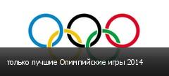 только лучшие Олимпийские игры 2014