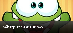 сайт игр- игры Ам Ням здесь