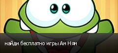 найди бесплатно игры Ам Ням