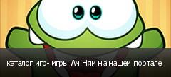 каталог игр- игры Ам Ням на нашем портале