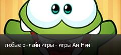 любые онлайн игры - игры Ам Ням