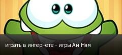 играть в интернете - игры Ам Ням