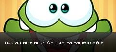 портал игр- игры Ам Ням на нашем сайте