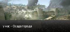 у нас - Осада города