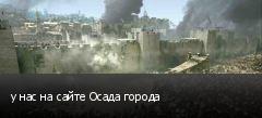 у нас на сайте Осада города