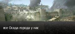 все Осада города у нас