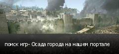 поиск игр- Осада города на нашем портале