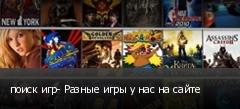 поиск игр- Разные игры у нас на сайте