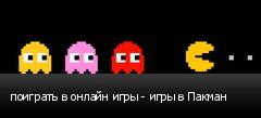 поиграть в онлайн игры - игры в Пакман