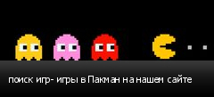 поиск игр- игры в Пакман на нашем сайте