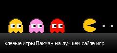 клевые игры Пакман на лучшем сайте игр